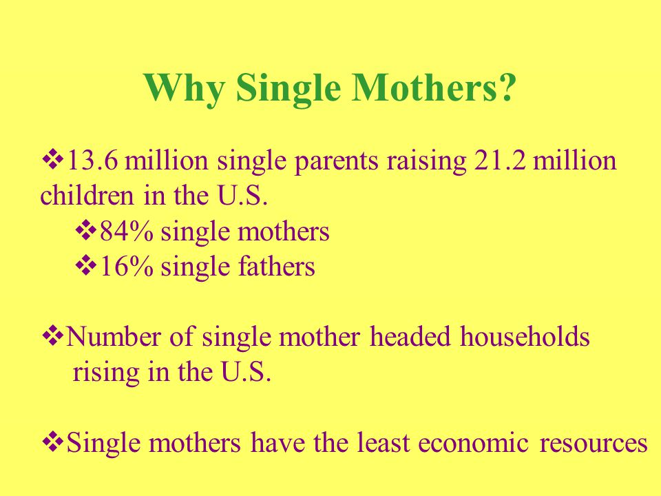 Why Single Mothers.  13.6 million single parents raising 21.2 million children in the U.S.