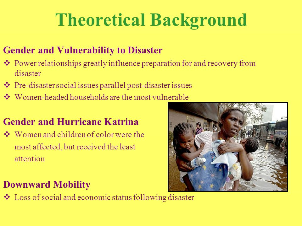 Theoretical Background Gender and Vulnerability to Disaster  Power relationships greatly influence preparation for and recovery from disaster  Pre-disaster social issues parallel post-disaster issues  Women-headed households are the most vulnerable Gender and Hurricane Katrina  Women and children of color were the most affected, but received the least attention Downward Mobility  Loss of social and economic status following disaster