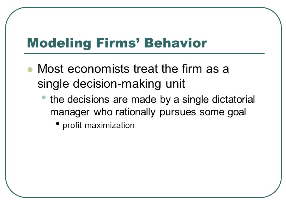 Modeling Firms' Behavior Most economists treat the firm as a single decision-making unit the decisions are made by a single dictatorial manager who rationally pursues some goal profit-maximization