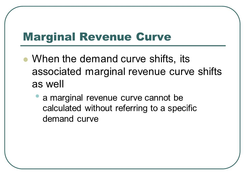 Marginal Revenue Curve When the demand curve shifts, its associated marginal revenue curve shifts as well a marginal revenue curve cannot be calculated without referring to a specific demand curve