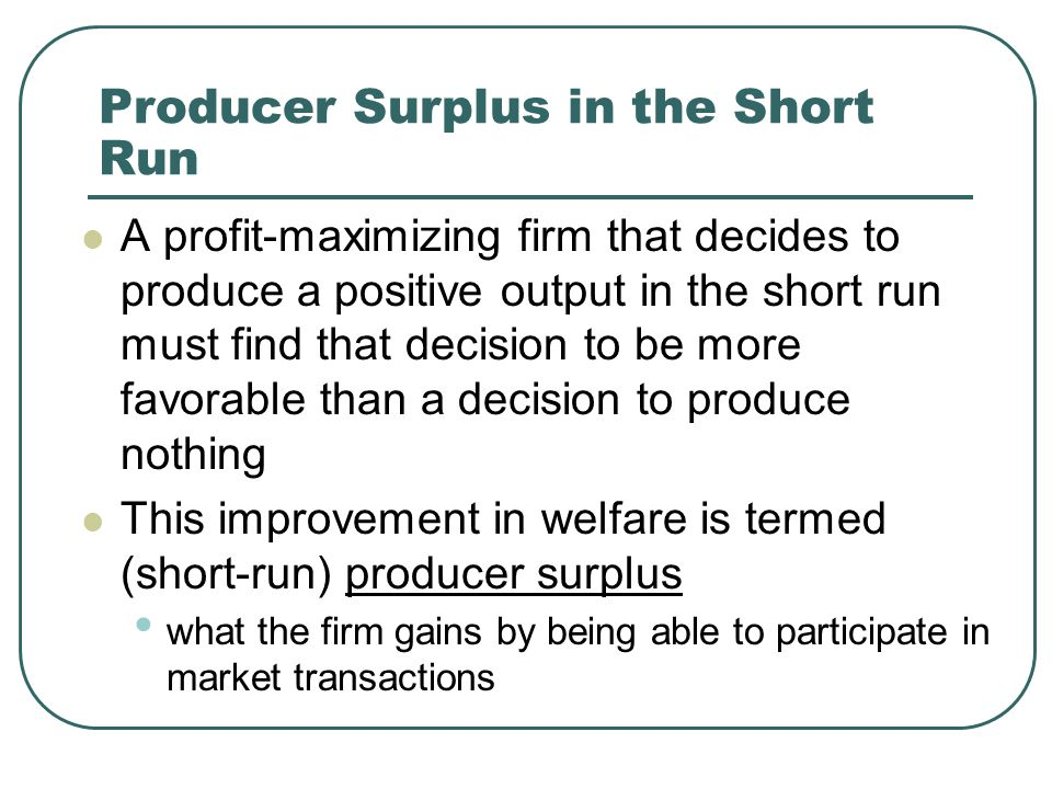 Producer Surplus in the Short Run A profit-maximizing firm that decides to produce a positive output in the short run must find that decision to be more favorable than a decision to produce nothing This improvement in welfare is termed (short-run) producer surplus what the firm gains by being able to participate in market transactions