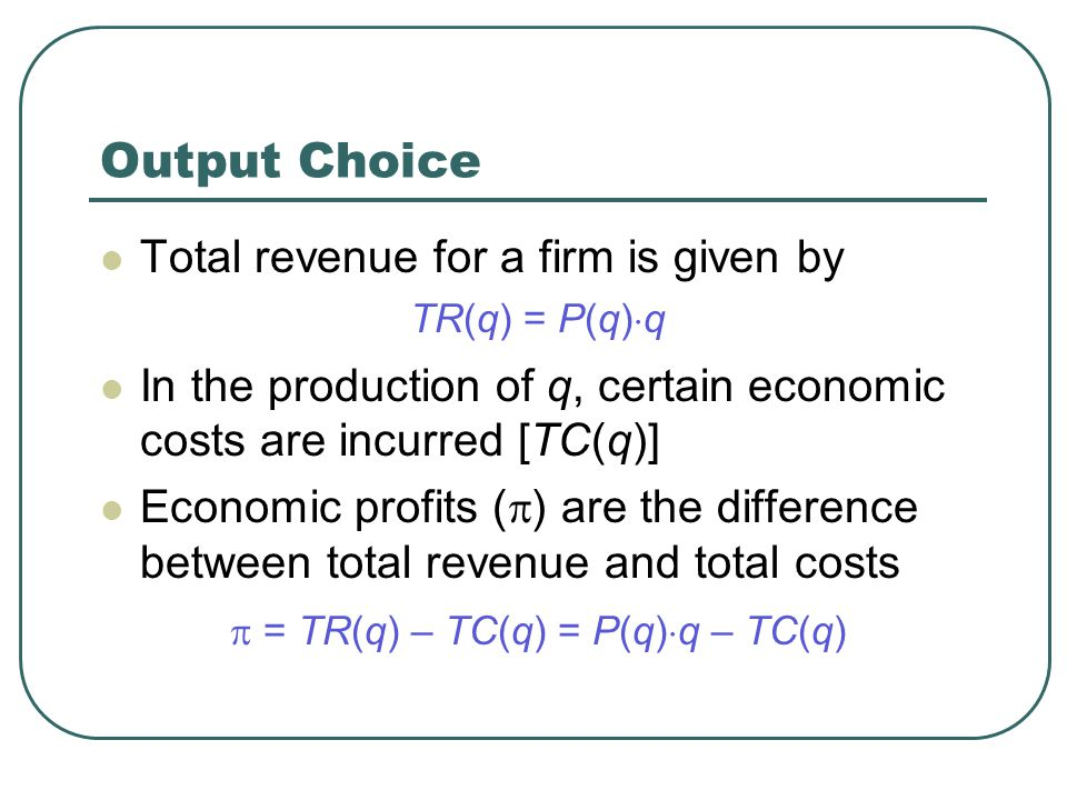 Output Choice Total revenue for a firm is given by TR(q) = P(q)  q In the production of q, certain economic costs are incurred [TC(q)] Economic profits (  ) are the difference between total revenue and total costs  = TR(q) – TC(q) = P(q)  q – TC(q)