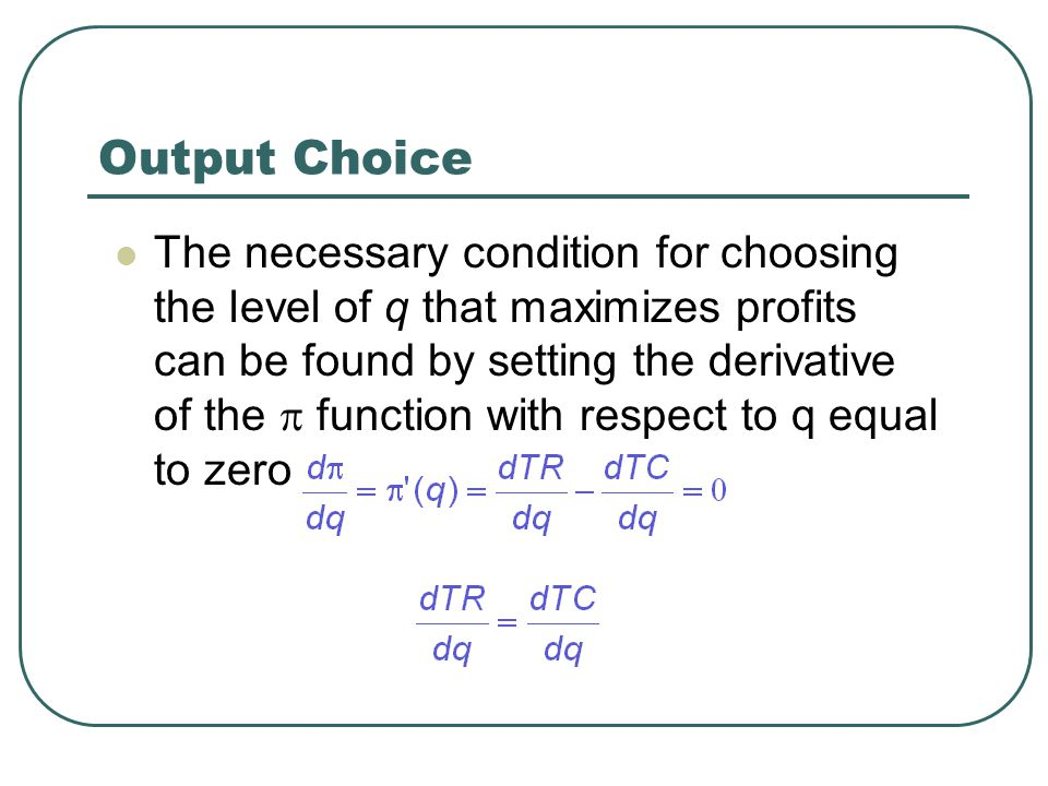 Output Choice The necessary condition for choosing the level of q that maximizes profits can be found by setting the derivative of the  function with respect to q equal to zero