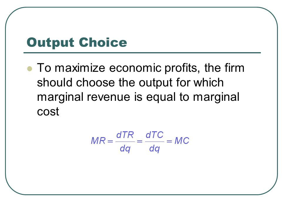 Output Choice To maximize economic profits, the firm should choose the output for which marginal revenue is equal to marginal cost