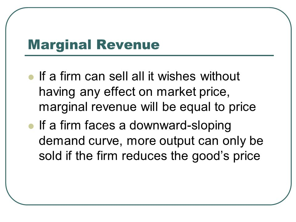 Marginal Revenue If a firm can sell all it wishes without having any effect on market price, marginal revenue will be equal to price If a firm faces a downward-sloping demand curve, more output can only be sold if the firm reduces the good's price