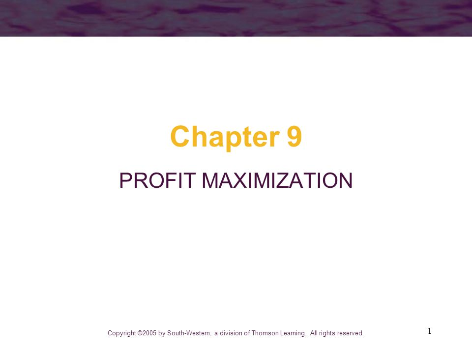 1 Chapter 9 PROFIT MAXIMIZATION Copyright ©2005 by South-Western, a division of Thomson Learning.