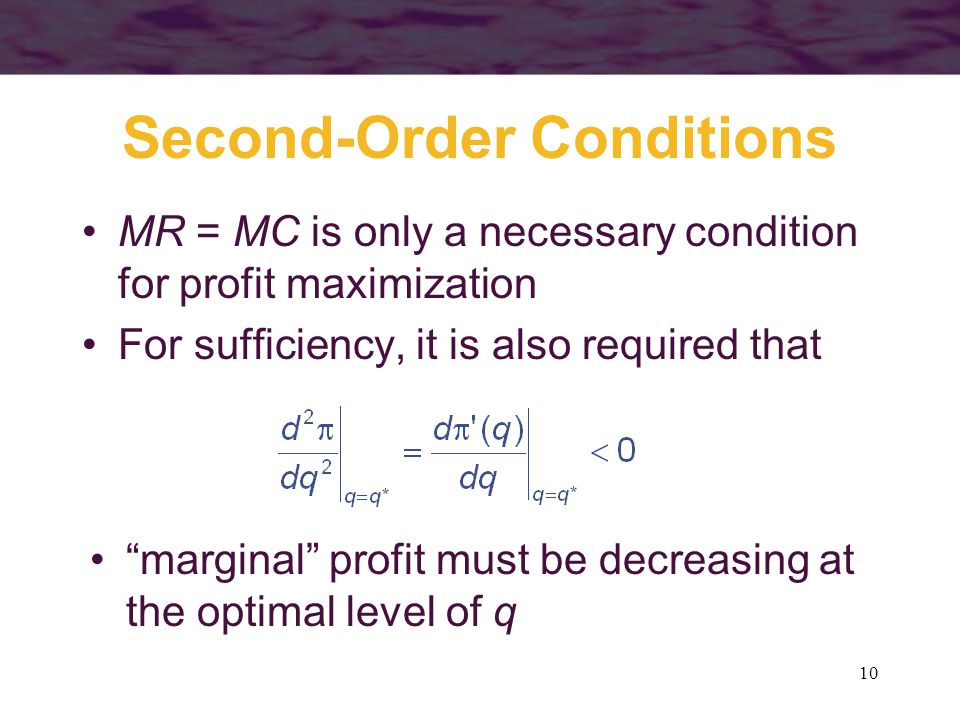 10 Second-Order Conditions MR = MC is only a necessary condition for profit maximization For sufficiency, it is also required that marginal profit must be decreasing at the optimal level of q