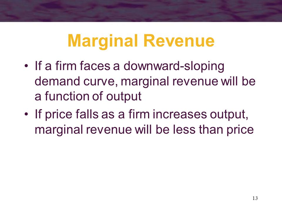13 Marginal Revenue If a firm faces a downward-sloping demand curve, marginal revenue will be a function of output If price falls as a firm increases output, marginal revenue will be less than price