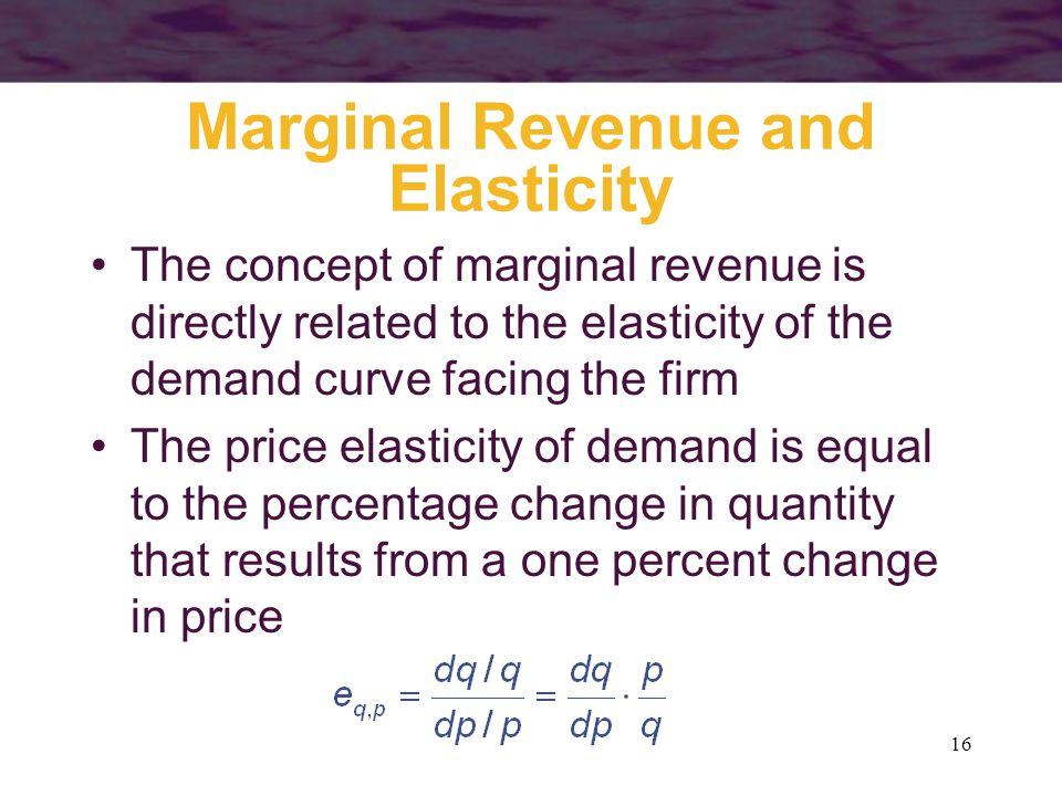 16 Marginal Revenue and Elasticity The concept of marginal revenue is directly related to the elasticity of the demand curve facing the firm The price elasticity of demand is equal to the percentage change in quantity that results from a one percent change in price