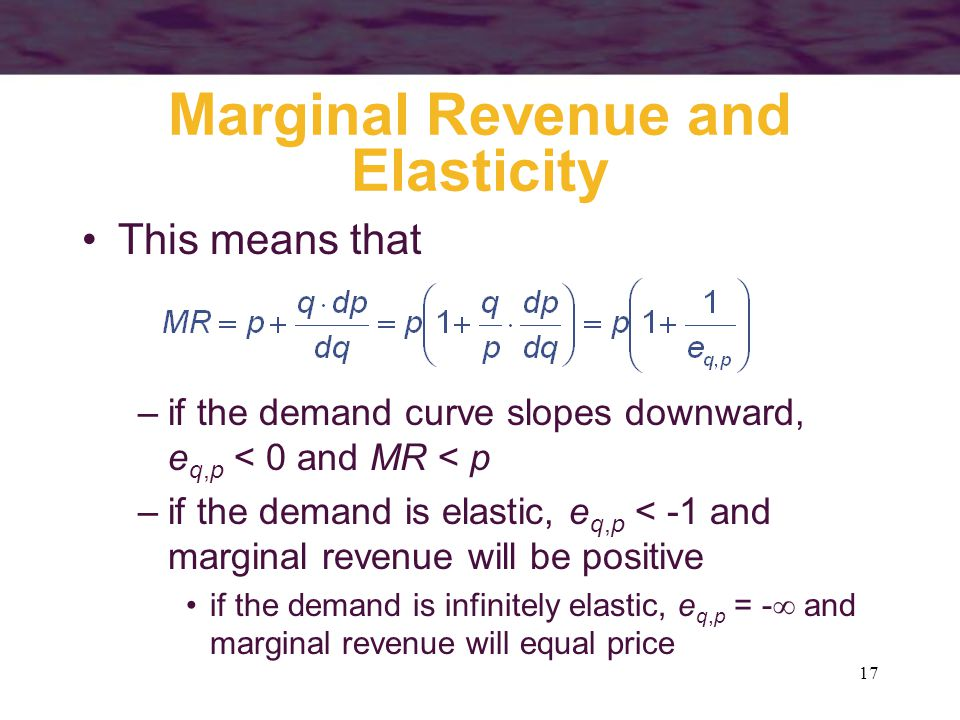 17 Marginal Revenue and Elasticity This means that –if the demand curve slopes downward, e q,p < 0 and MR < p –if the demand is elastic, e q,p < -1 and marginal revenue will be positive if the demand is infinitely elastic, e q,p = -  and marginal revenue will equal price