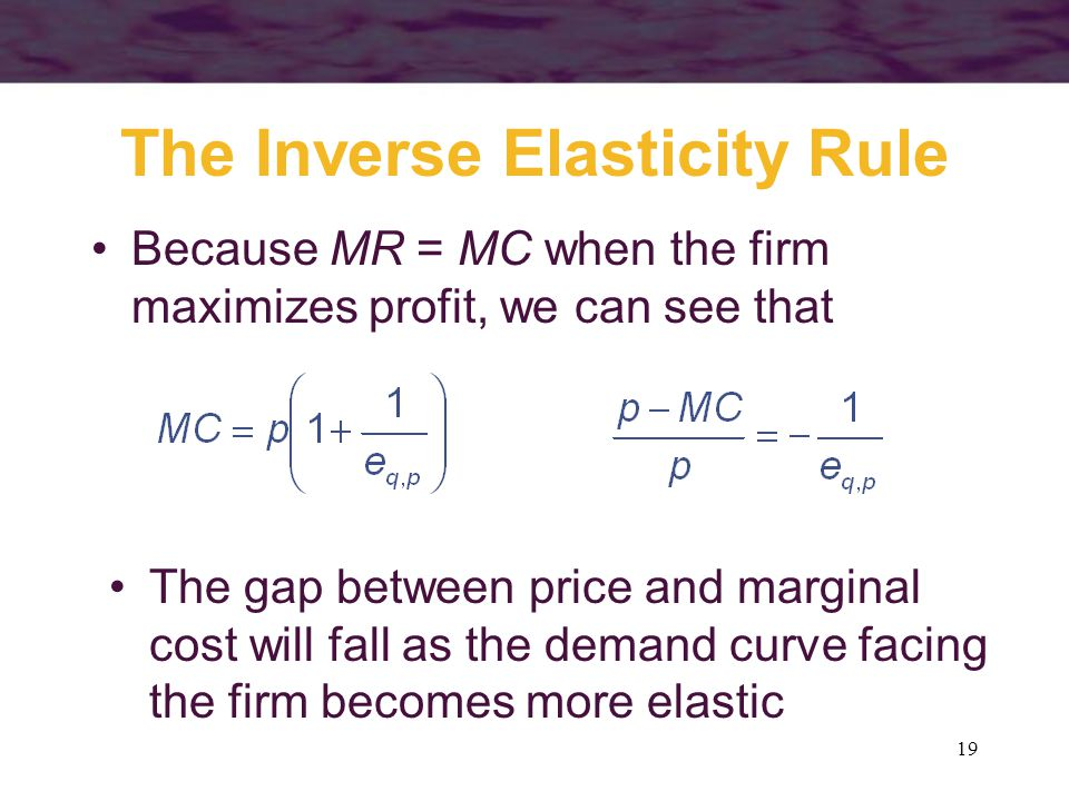 19 The Inverse Elasticity Rule Because MR = MC when the firm maximizes profit, we can see that The gap between price and marginal cost will fall as the demand curve facing the firm becomes more elastic