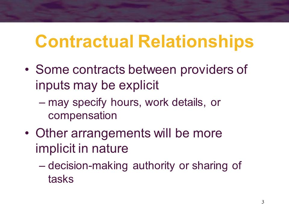 3 Contractual Relationships Some contracts between providers of inputs may be explicit –may specify hours, work details, or compensation Other arrangements will be more implicit in nature –decision-making authority or sharing of tasks
