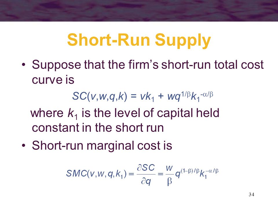34 Short-Run Supply Suppose that the firm's short-run total cost curve is SC(v,w,q,k) = vk 1 + wq 1/  k 1 -  /  where k 1 is the level of capital held constant in the short run Short-run marginal cost is