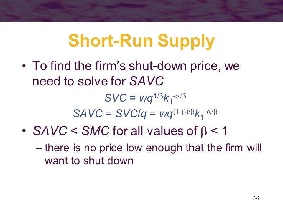 36 Short-Run Supply To find the firm's shut-down price, we need to solve for SAVC SVC = wq 1/  k 1 -  /  SAVC = SVC/q = wq (1-  )/  k 1 -  /  SAVC < SMC for all values of  < 1 –there is no price low enough that the firm will want to shut down