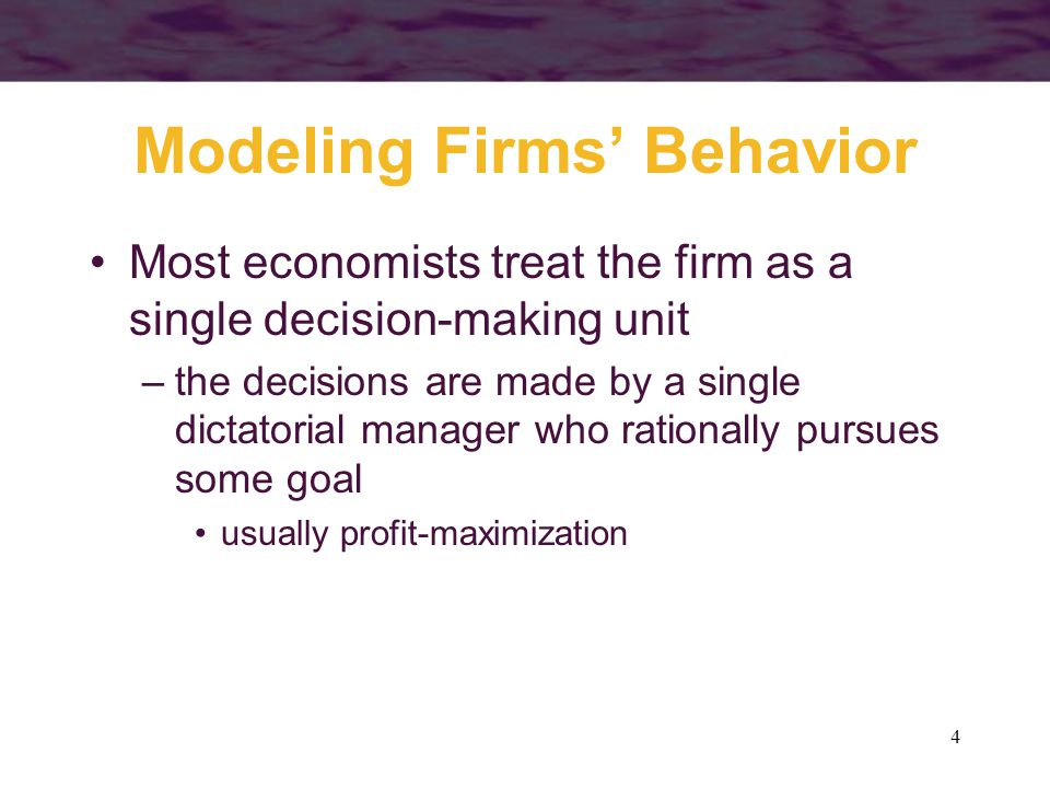 4 Modeling Firms' Behavior Most economists treat the firm as a single decision-making unit –the decisions are made by a single dictatorial manager who rationally pursues some goal usually profit-maximization