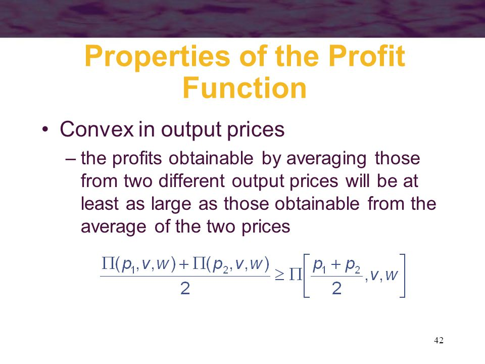 42 Properties of the Profit Function Convex in output prices –the profits obtainable by averaging those from two different output prices will be at least as large as those obtainable from the average of the two prices