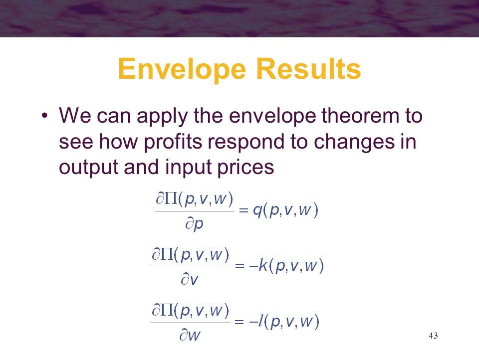 43 Envelope Results We can apply the envelope theorem to see how profits respond to changes in output and input prices