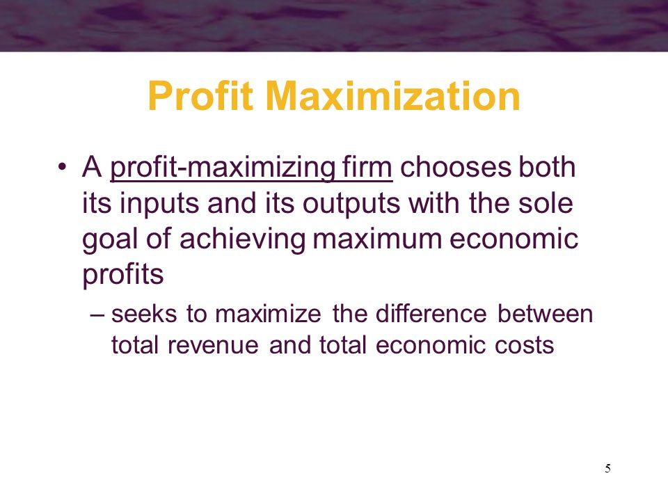 5 Profit Maximization A profit-maximizing firm chooses both its inputs and its outputs with the sole goal of achieving maximum economic profits –seeks to maximize the difference between total revenue and total economic costs
