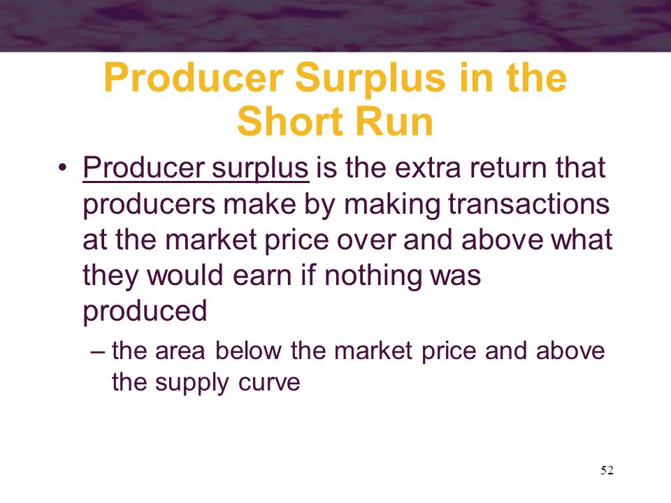 52 Producer Surplus in the Short Run Producer surplus is the extra return that producers make by making transactions at the market price over and above what they would earn if nothing was produced –the area below the market price and above the supply curve
