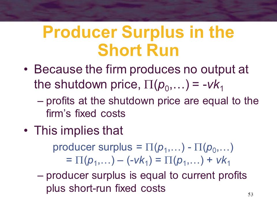 53 Producer Surplus in the Short Run Because the firm produces no output at the shutdown price,  (p 0,…) = -vk 1 –profits at the shutdown price are equal to the firm's fixed costs This implies that producer surplus =  (p 1,…) -  (p 0,…) =  (p 1,…) – (-vk 1 ) =  (p 1,…) + vk 1 –producer surplus is equal to current profits plus short-run fixed costs