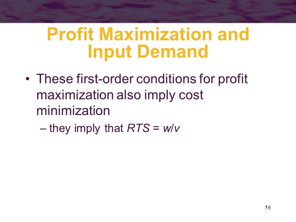 56 Profit Maximization and Input Demand These first-order conditions for profit maximization also imply cost minimization –they imply that RTS = w/v