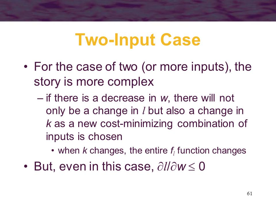 61 Two-Input Case For the case of two (or more inputs), the story is more complex –if there is a decrease in w, there will not only be a change in l but also a change in k as a new cost-minimizing combination of inputs is chosen when k changes, the entire f l function changes But, even in this case,  l /  w  0