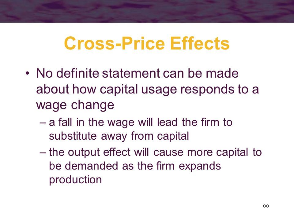 66 Cross-Price Effects No definite statement can be made about how capital usage responds to a wage change –a fall in the wage will lead the firm to substitute away from capital –the output effect will cause more capital to be demanded as the firm expands production
