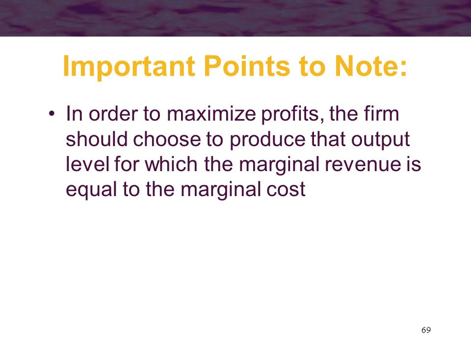 69 Important Points to Note: In order to maximize profits, the firm should choose to produce that output level for which the marginal revenue is equal to the marginal cost