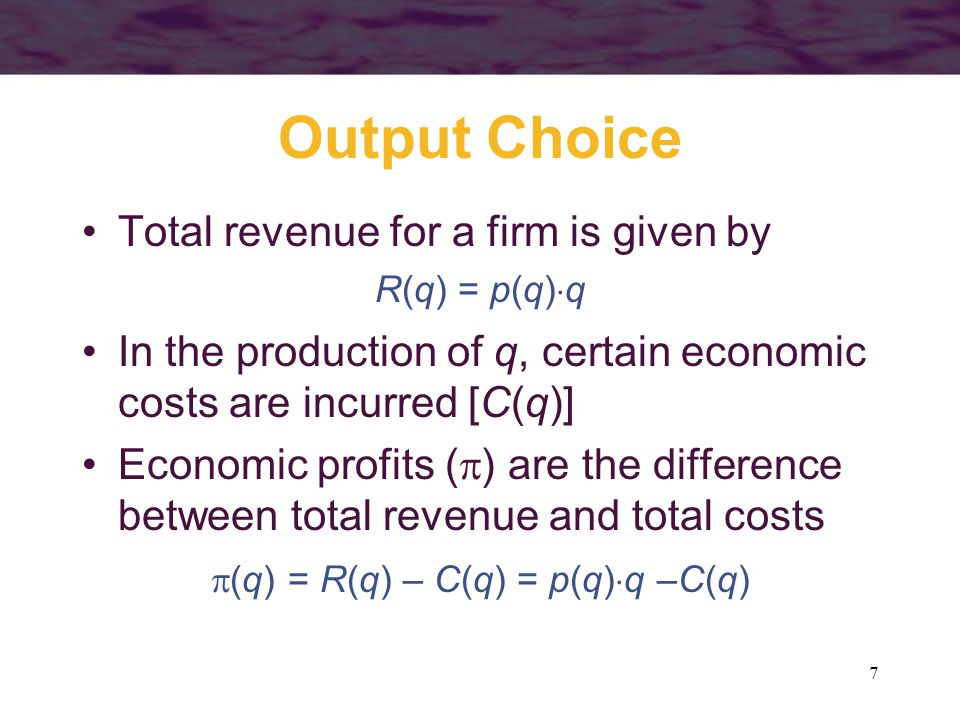 7 Output Choice Total revenue for a firm is given by R(q) = p(q)  q In the production of q, certain economic costs are incurred [C(q)] Economic profits (  ) are the difference between total revenue and total costs  (q) = R(q) – C(q) = p(q)  q –C(q)