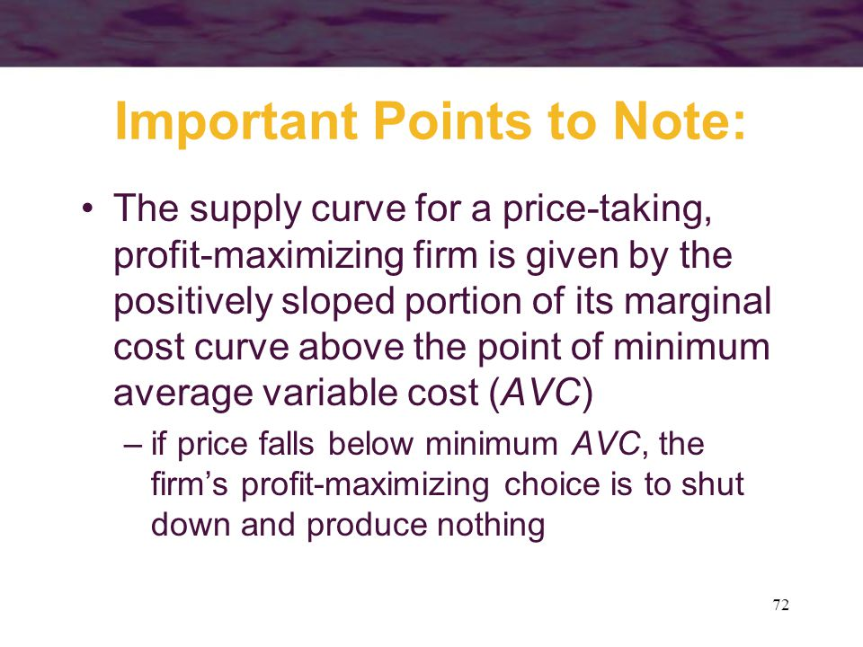 72 Important Points to Note: The supply curve for a price-taking, profit-maximizing firm is given by the positively sloped portion of its marginal cost curve above the point of minimum average variable cost (AVC) –if price falls below minimum AVC, the firm's profit-maximizing choice is to shut down and produce nothing