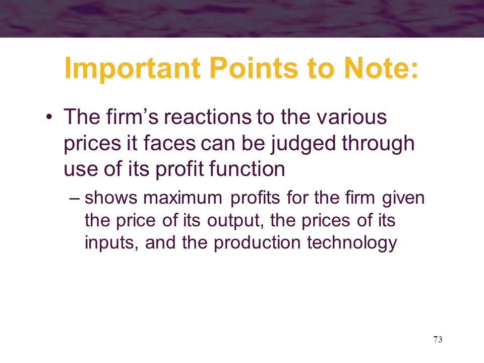 73 Important Points to Note: The firm's reactions to the various prices it faces can be judged through use of its profit function –shows maximum profits for the firm given the price of its output, the prices of its inputs, and the production technology