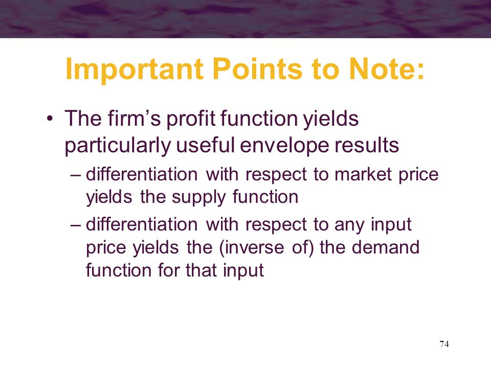 74 Important Points to Note: The firm's profit function yields particularly useful envelope results –differentiation with respect to market price yields the supply function –differentiation with respect to any input price yields the (inverse of) the demand function for that input