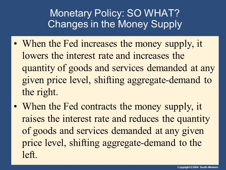 Monetary Policy: SO WHAT? Changes in the Money Supply When the Fed increases the money supply, it lowers the interest rate and increases the quantity