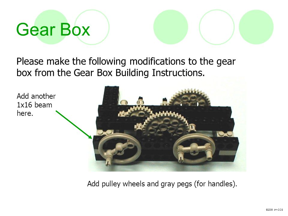 ©2006 4H-CCS Gear Box Please make the following modifications to the gear box from the Gear Box Building Instructions. Add pulley wheels and gray pegs