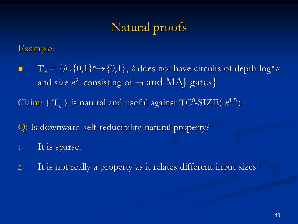10 Natural proofs Example: T n = {h :{0,1} n  {0,1}, h does not have circuits of depth log*n and size n 2 consisting of  and MAJ gates} T n = {h :{0