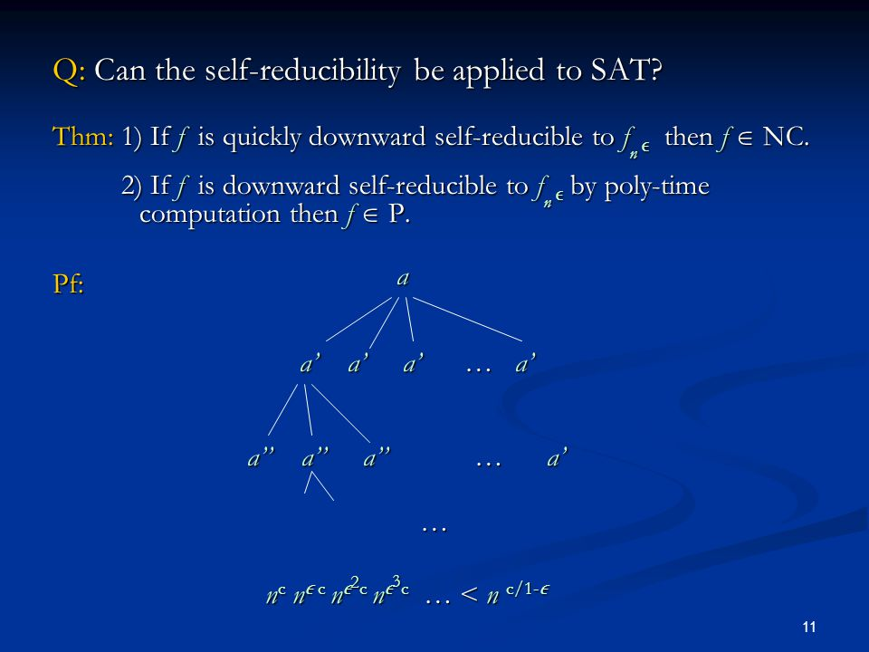 11 Q: Can the self-reducibility be applied to SAT? Thm: 1) If f is quickly downward self-reducible to f n  then f  NC. 2) If f is downward self-redu