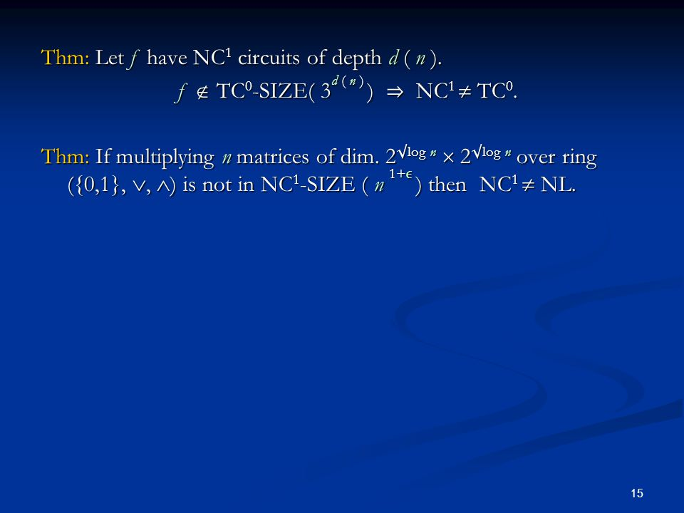 15 Thm: Let f have NC 1 circuits of depth d ( n ). f  TC 0 -SIZE( 3 d ( n ) )  NC 1  TC 0. Thm: If multiplying n matrices of dim. 2  log n  2  l