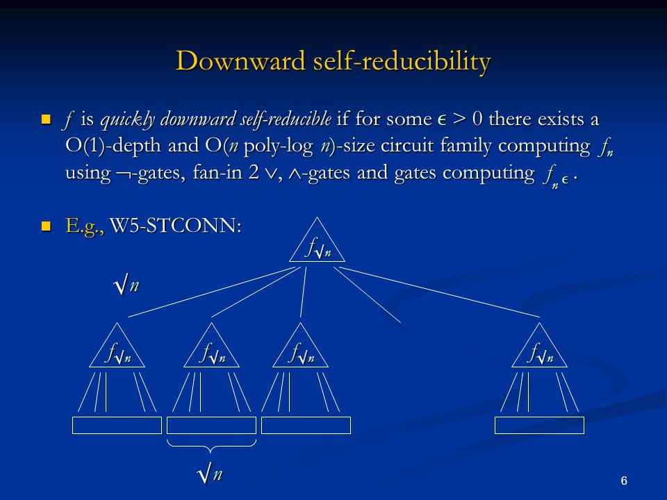 6 Downward self-reducibility f is quickly downward self-reducible if for some  > 0 there exists a O(1)-depth and O(n poly-log n)-size circuit family computing f n using  -gates, fan-in 2 ,  -gates and gates computing f n .