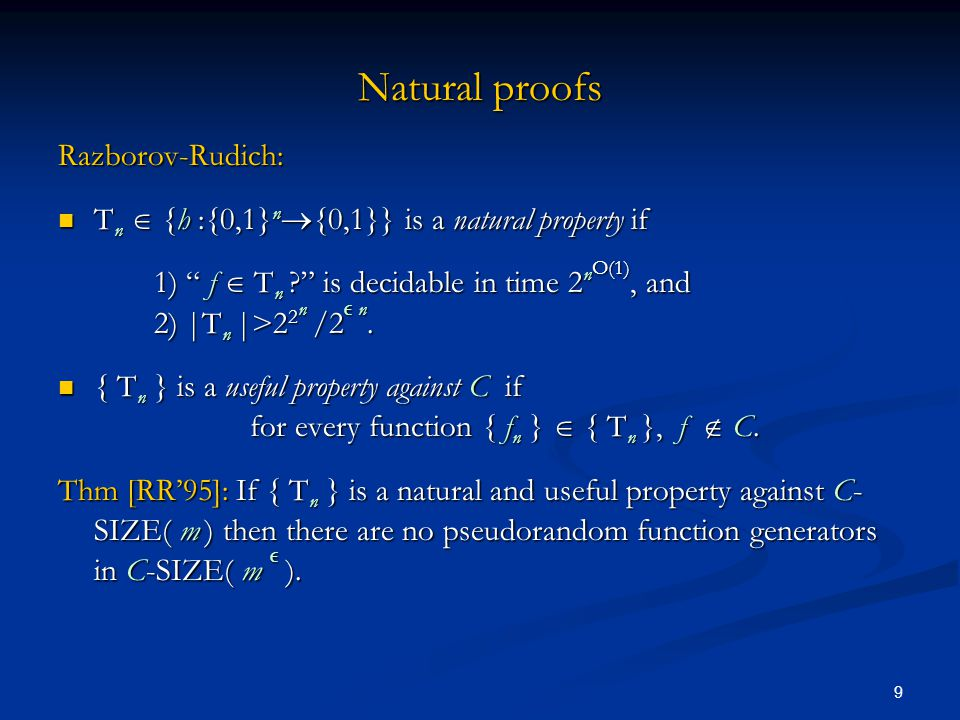 9 Natural proofs Razborov-Rudich: T n  {h :{0,1} n  {0,1}} is a natural property if T n  {h :{0,1} n  {0,1}} is a natural property if 1) f  T n ? is decidable in time 2 n O(1), and 2) |T n |>2 2 n /2  n.