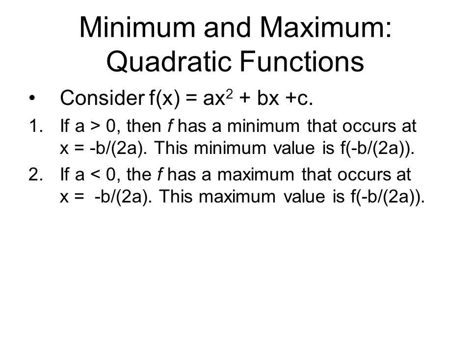 Minimum and Maximum: Quadratic Functions Consider f(x) = ax 2 + bx +c. 1.If a > 0, then f has a minimum that occurs at x = -b/(2a). This minimum value