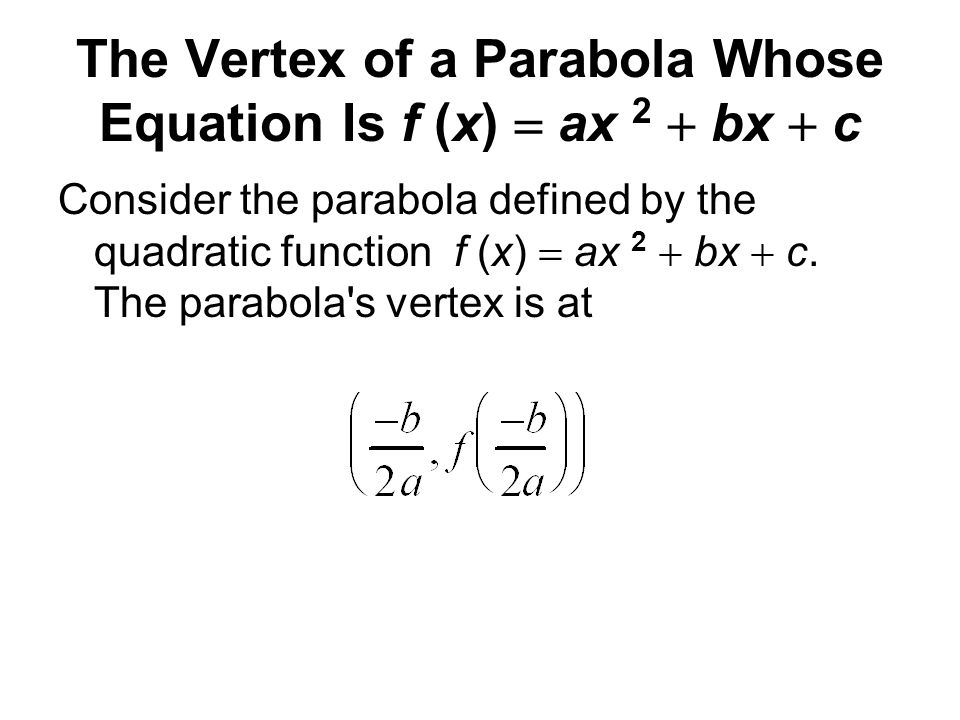 The Vertex of a Parabola Whose Equation Is f (x)  ax 2  bx  c Consider the parabola defined by the quadratic function f (x)  ax 2  bx  c. The pa