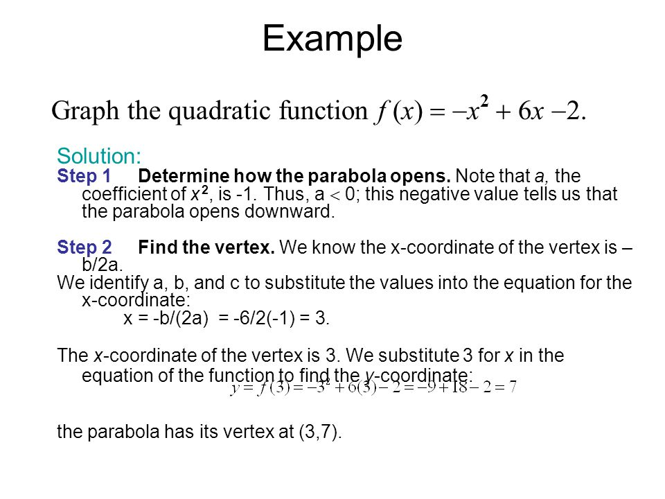 Example Solution: Step 1 Determine how the parabola opens. Note that a, the coefficient of x 2, is -1. Thus, a  0; this negative value tells us that