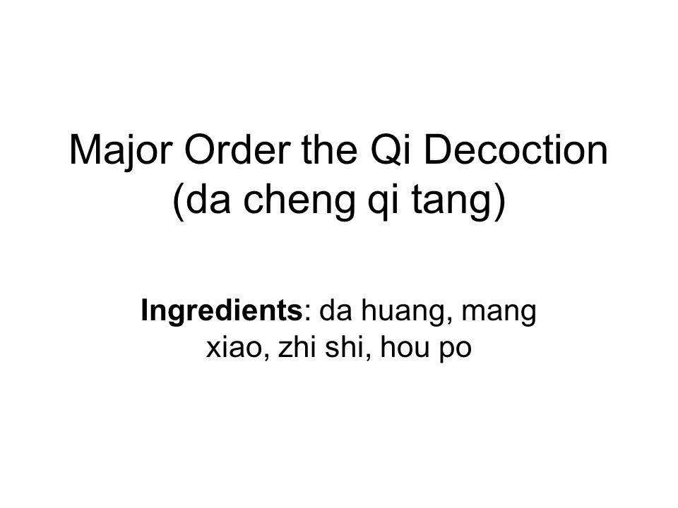 Major Order the Qi Decoction (da cheng qi tang) Ingredients: da huang, mang xiao, zhi shi, hou po