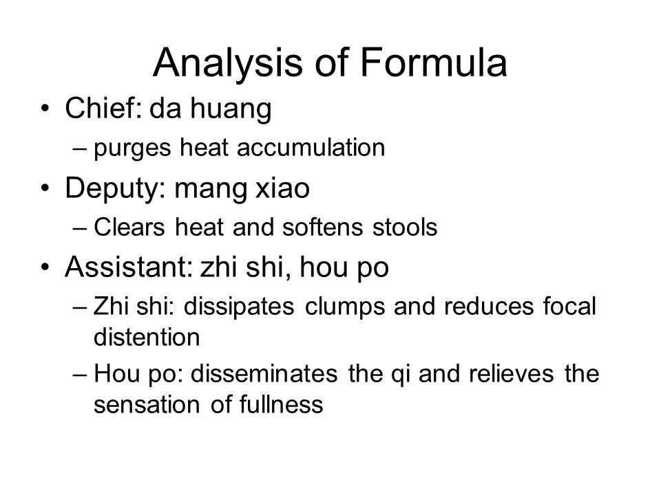 Analysis of Formula Chief: da huang –purges heat accumulation Deputy: mang xiao –Clears heat and softens stools Assistant: zhi shi, hou po –Zhi shi: dissipates clumps and reduces focal distention –Hou po: disseminates the qi and relieves the sensation of fullness