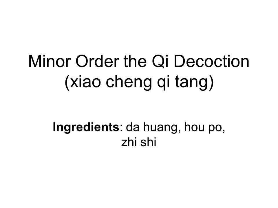 Minor Order the Qi Decoction (xiao cheng qi tang) Ingredients: da huang, hou po, zhi shi
