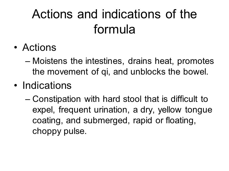 Actions and indications of the formula Actions –Moistens the intestines, drains heat, promotes the movement of qi, and unblocks the bowel.