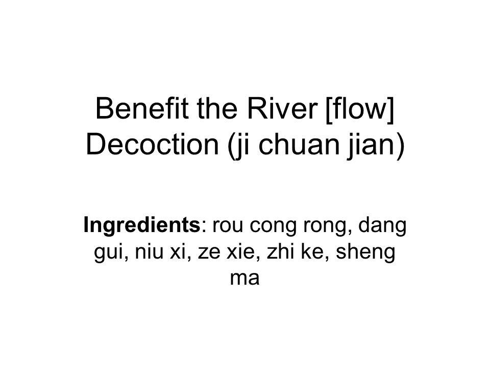 Benefit the River [flow] Decoction (ji chuan jian) Ingredients: rou cong rong, dang gui, niu xi, ze xie, zhi ke, sheng ma