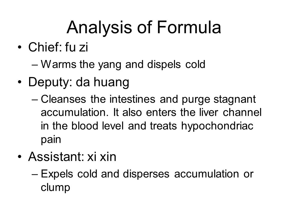 Analysis of Formula Chief: fu zi –Warms the yang and dispels cold Deputy: da huang –Cleanses the intestines and purge stagnant accumulation.