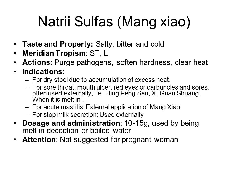 Natrii Sulfas (Mang xiao) Taste and Property: Salty, bitter and cold Meridian Tropism: ST, LI Actions: Purge pathogens, soften hardness, clear heat Indications: –For dry stool due to accumulation of excess heat.