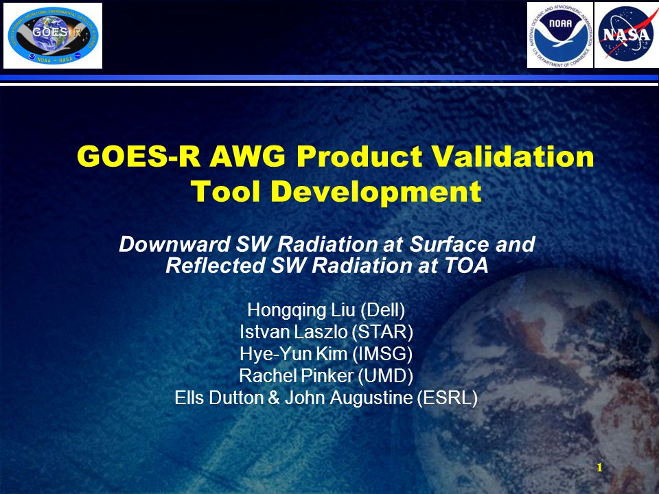 GOES-R AWG Product Validation Tool Development Downward SW Radiation at Surface and Reflected SW Radiation at TOA Hongqing Liu (Dell) Istvan Laszlo (STAR) Hye-Yun Kim (IMSG) Rachel Pinker (UMD) Ells Dutton & John Augustine (ESRL) 1
